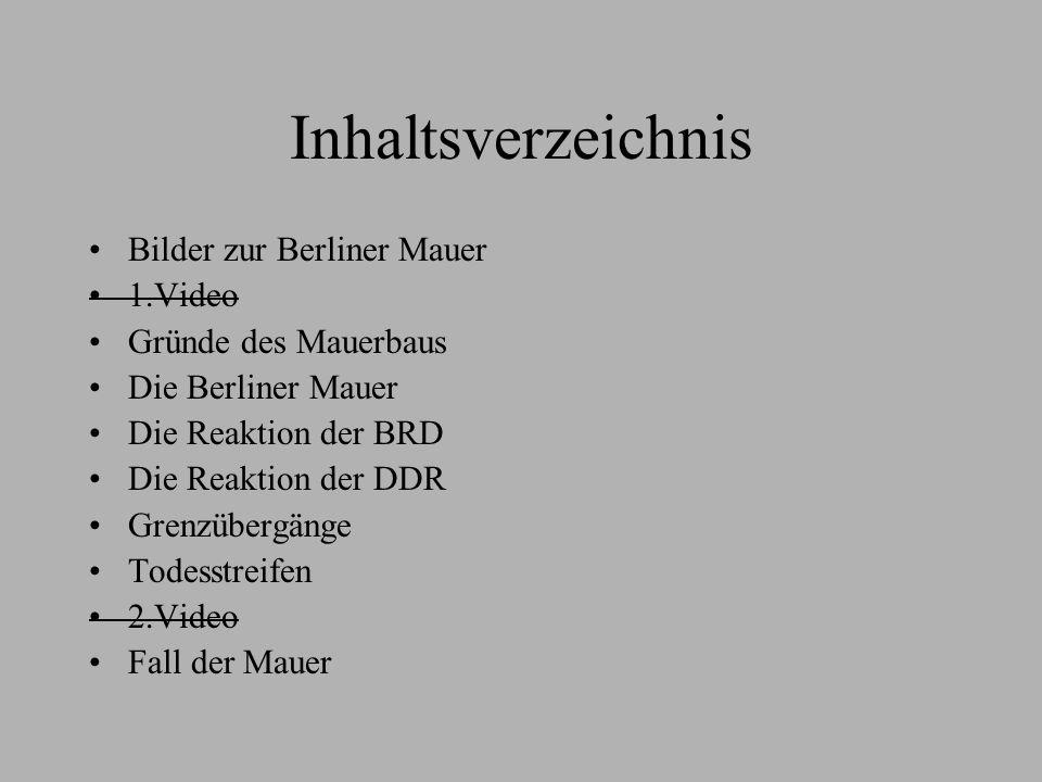 Inhaltsverzeichnis Bilder zur Berliner Mauer 1.Video Gründe des Mauerbaus Die Berliner Mauer Die Reaktion der BRD Die Reaktion der DDR Grenzübergänge