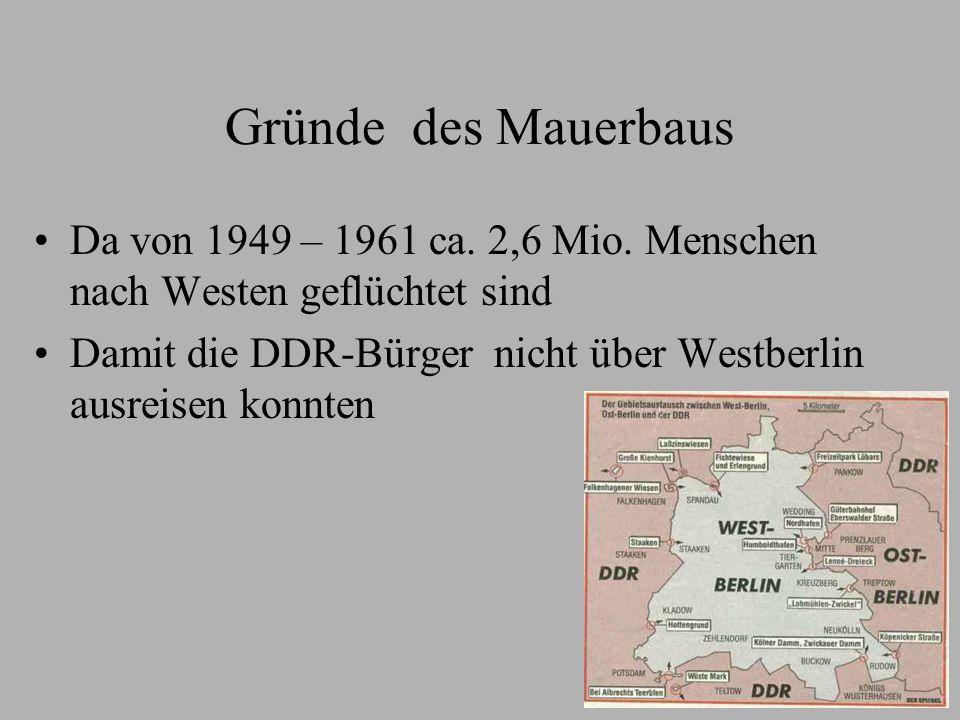 Gründe des Mauerbaus Da von 1949 – 1961 ca. 2,6 Mio. Menschen nach Westen geflüchtet sind Damit die DDR-Bürger nicht über Westberlin ausreisen konnten