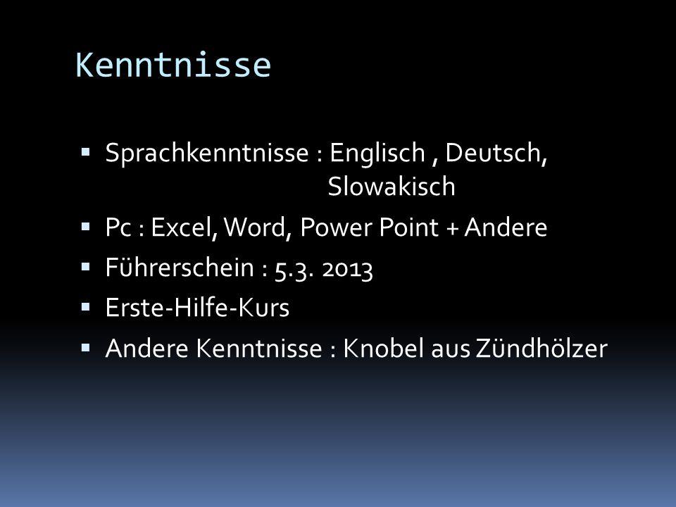 Kenntnisse Sprachkenntnisse : Englisch, Deutsch, Slowakisch Pc : Excel, Word, Power Point + Andere Führerschein : 5.3. 2013 Erste-Hilfe-Kurs Andere Ke