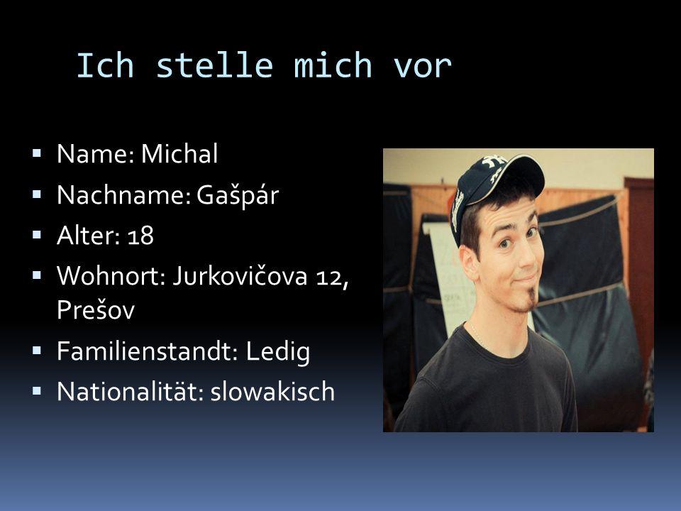 Ich stelle mich vor Name: Michal Nachname: Gašpár Alter: 18 Wohnort: Jurkovičova 12, Prešov Familienstandt: Ledig Nationalität: slowakisch