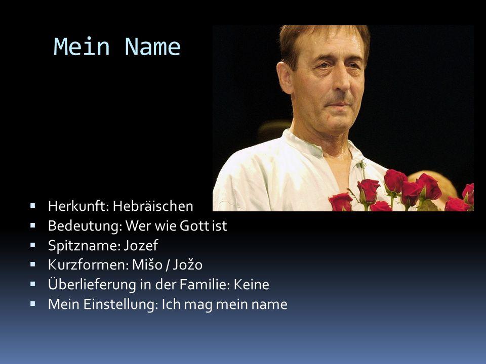 Mein Name Herkunft: Hebräischen Bedeutung: Wer wie Gott ist Spitzname: Jozef Kurzformen: Mišo / Jožo Überlieferung in der Familie: Keine Mein Einstell