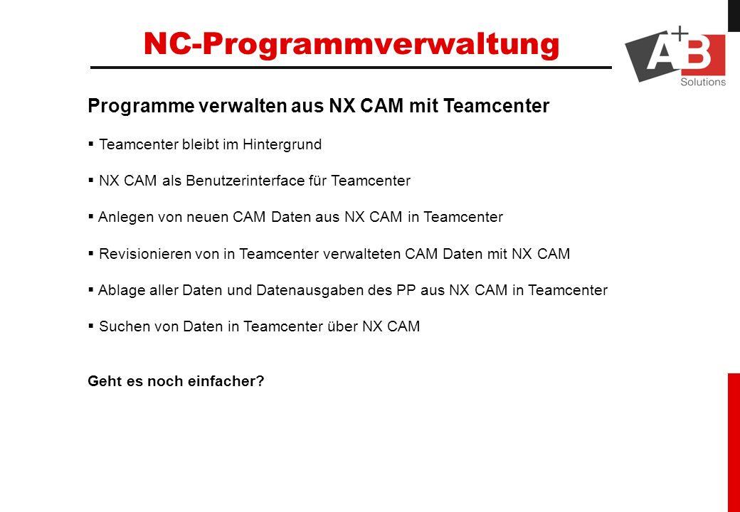 Programme verwalten aus NX CAM mit Teamcenter Teamcenter bleibt im Hintergrund NX CAM als Benutzerinterface für Teamcenter Anlegen von neuen CAM Daten aus NX CAM in Teamcenter Revisionieren von in Teamcenter verwalteten CAM Daten mit NX CAM Ablage aller Daten und Datenausgaben des PP aus NX CAM in Teamcenter Suchen von Daten in Teamcenter über NX CAM Geht es noch einfacher.