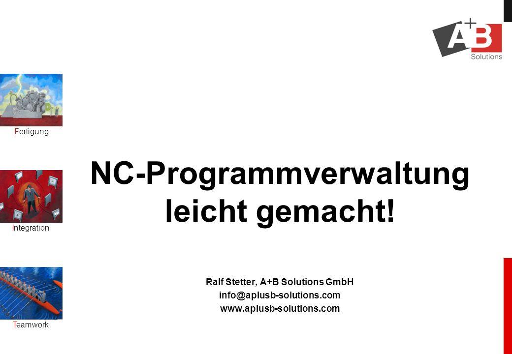 Fertigung Integration Teamwork NC-Programmverwaltung leicht gemacht! Ralf Stetter, A+B Solutions GmbH info@aplusb-solutions.com www.aplusb-solutions.c
