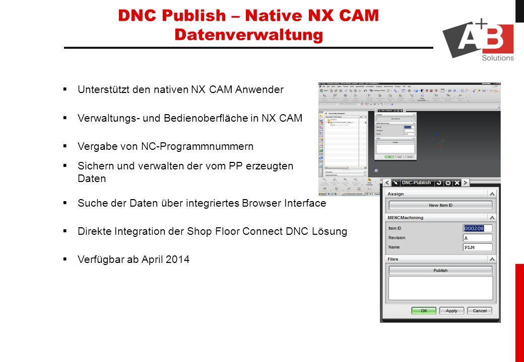 DNC Publish – Native NX CAM Datenverwaltung Unterstützt den nativen NX CAM Anwender Verwaltungs- und Bedienoberfläche in NX CAM Vergabe von NC-Programmnummern Sichern und verwalten der vom PP erzeugten Daten Suche der Daten über integriertes Browser Interface Direkte Integration der Shop Floor Connect DNC Lösung Verfügbar ab April 2014