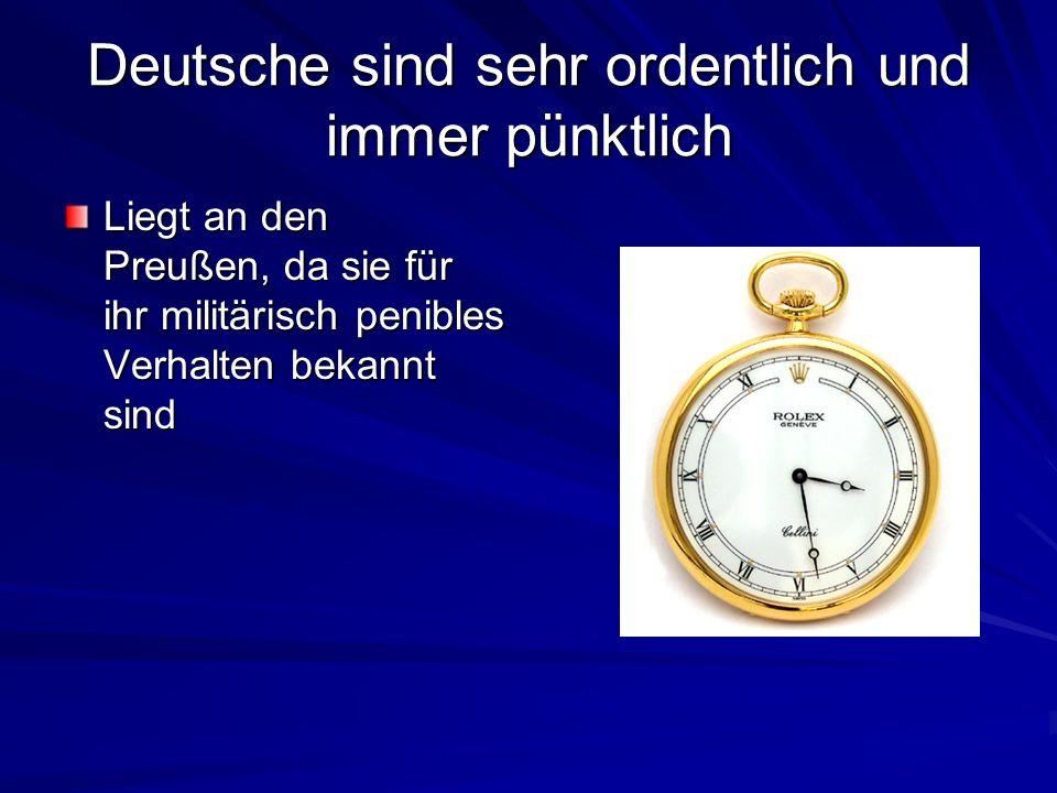 Deutsche sind sehr ordentlich und immer pünktlich Liegt an den Preußen, da sie für ihr militärisch penibles Verhalten bekannt sind