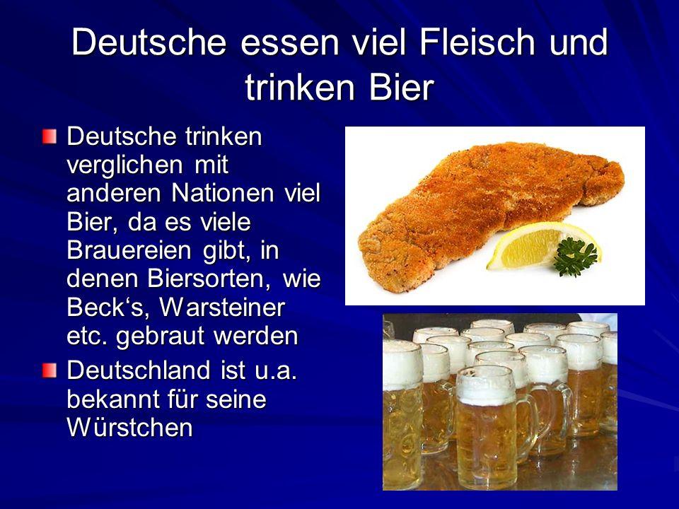 Deutsche essen viel Fleisch und trinken Bier Deutsche trinken verglichen mit anderen Nationen viel Bier, da es viele Brauereien gibt, in denen Biersor