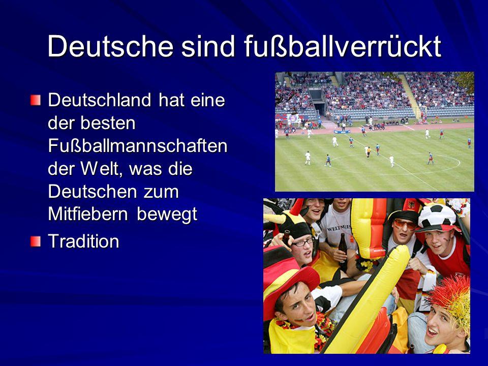 Deutsche sind fußballverrückt Deutschland hat eine der besten Fußballmannschaften der Welt, was die Deutschen zum Mitfiebern bewegt Tradition