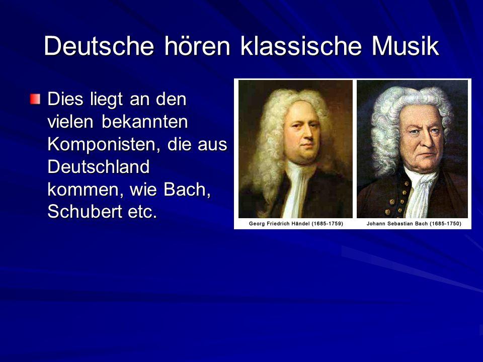 Deutsche hören klassische Musik Dies liegt an den vielen bekannten Komponisten, die aus Deutschland kommen, wie Bach, Schubert etc.