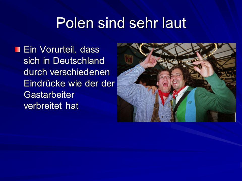 Polen sind sehr laut Ein Vorurteil, dass sich in Deutschland durch verschiedenen Eindrücke wie der der Gastarbeiter verbreitet hat