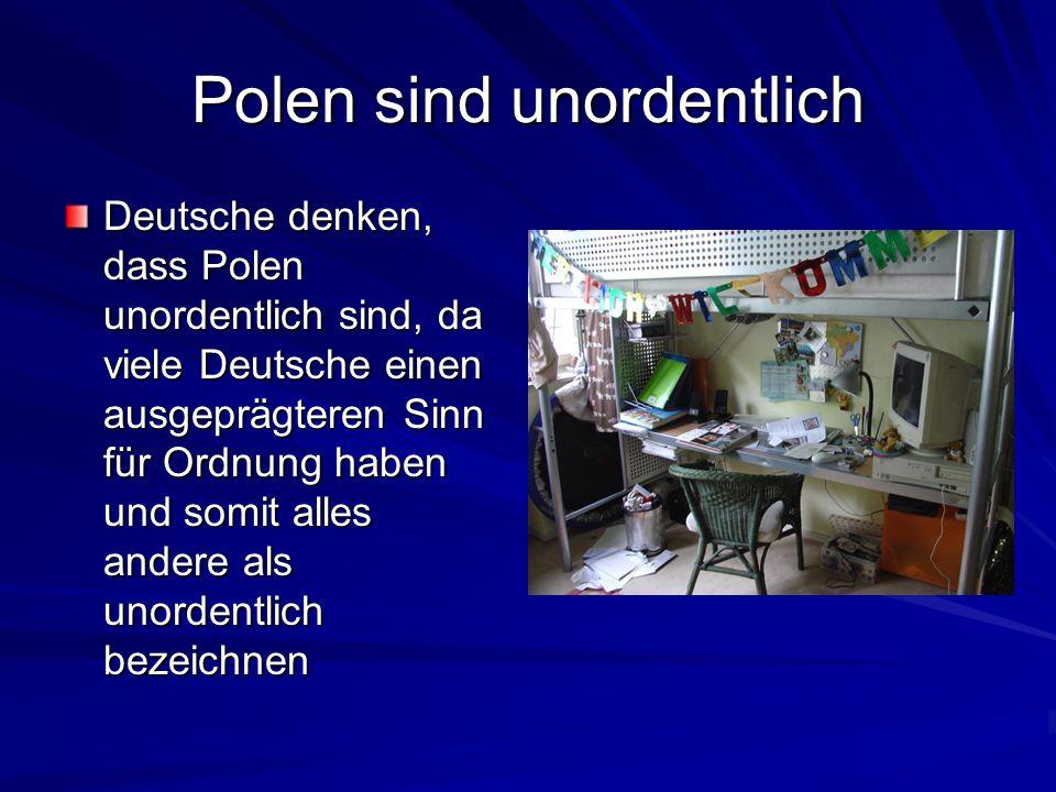 Polen sind unordentlich Deutsche denken, dass Polen unordentlich sind, da viele Deutsche einen ausgeprägteren Sinn für Ordnung haben und somit alles a