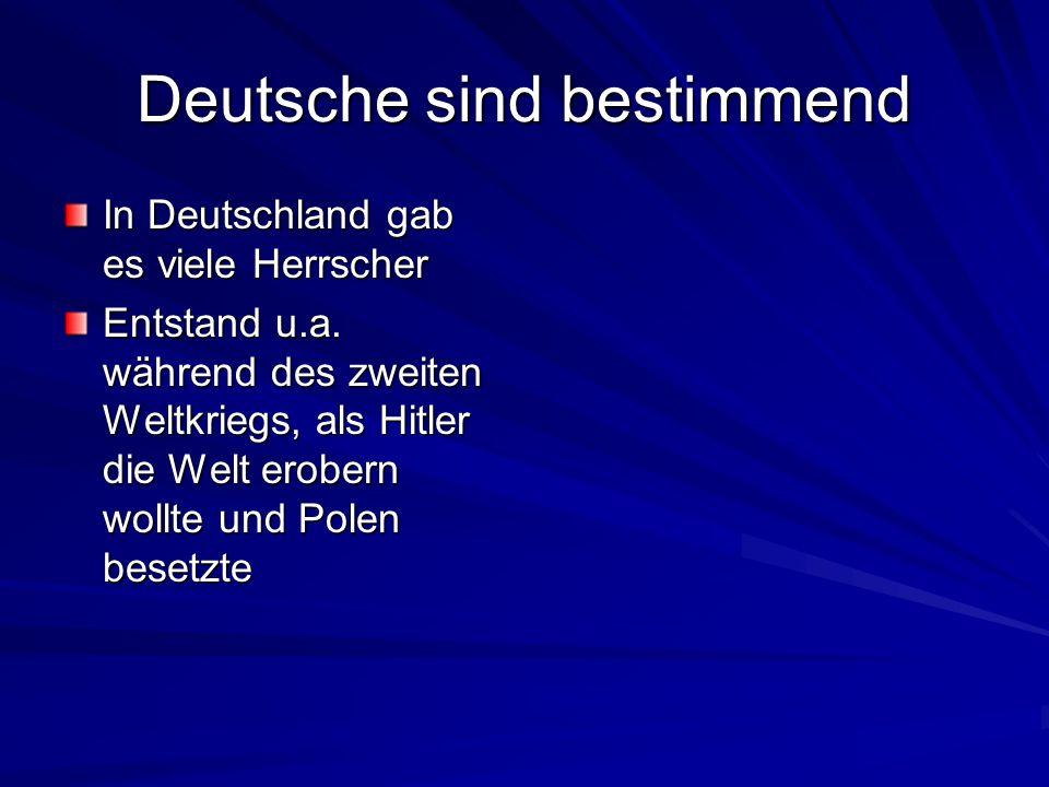 Deutsche sind bestimmend In Deutschland gab es viele Herrscher Entstand u.a. während des zweiten Weltkriegs, als Hitler die Welt erobern wollte und Po