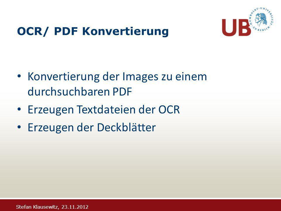 Stefan Klausewitz, 23.11.2012 OCR/ PDF Konvertierung Konvertierung der Images zu einem durchsuchbaren PDF Erzeugen Textdateien der OCR Erzeugen der Deckblätter