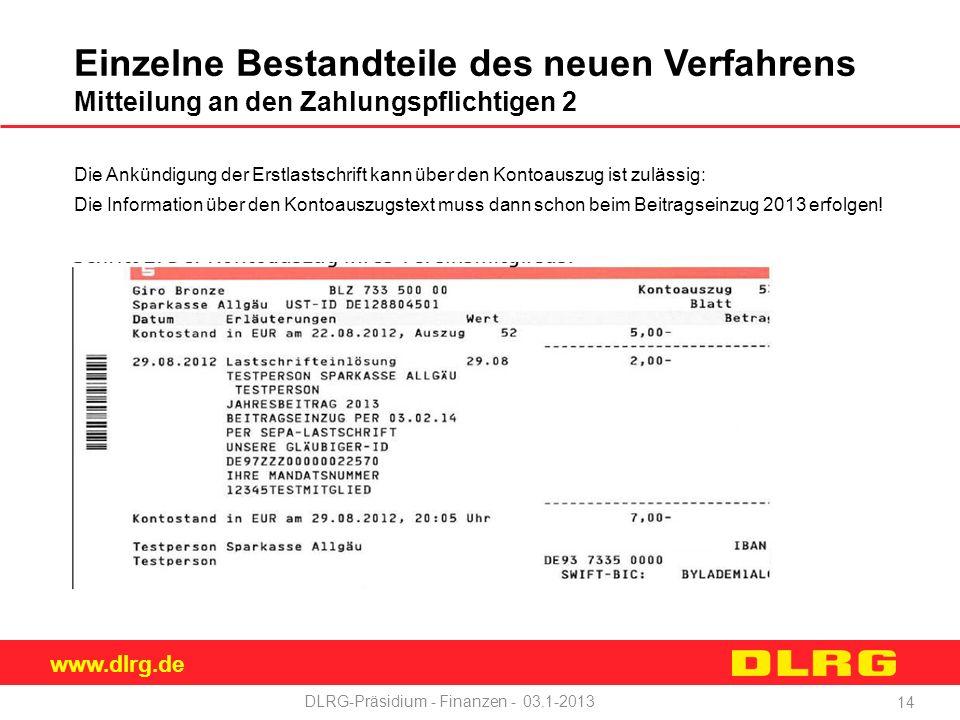www.dlrg.de DLRG-Präsidium - Finanzen - 03.1-2013 Einzelne Bestandteile des neuen Verfahrens Mitteilung an den Zahlungspflichtigen 2 Die Ankündigung der Erstlastschrift kann über den Kontoauszug ist zulässig: Die Information über den Kontoauszugstext muss dann schon beim Beitragseinzug 2013 erfolgen.