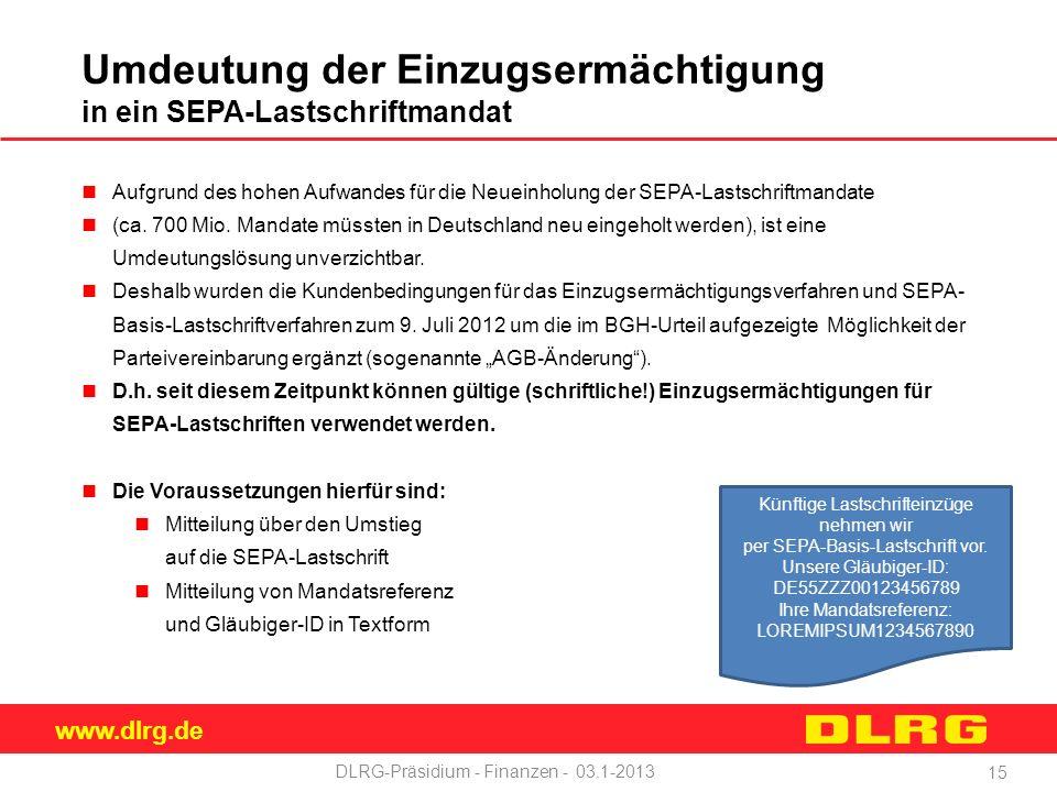 www.dlrg.de DLRG-Präsidium - Finanzen - 03.1-2013 Umdeutung der Einzugsermächtigung in ein SEPA-Lastschriftmandat Aufgrund des hohen Aufwandes für die Neueinholung der SEPA-Lastschriftmandate (ca.