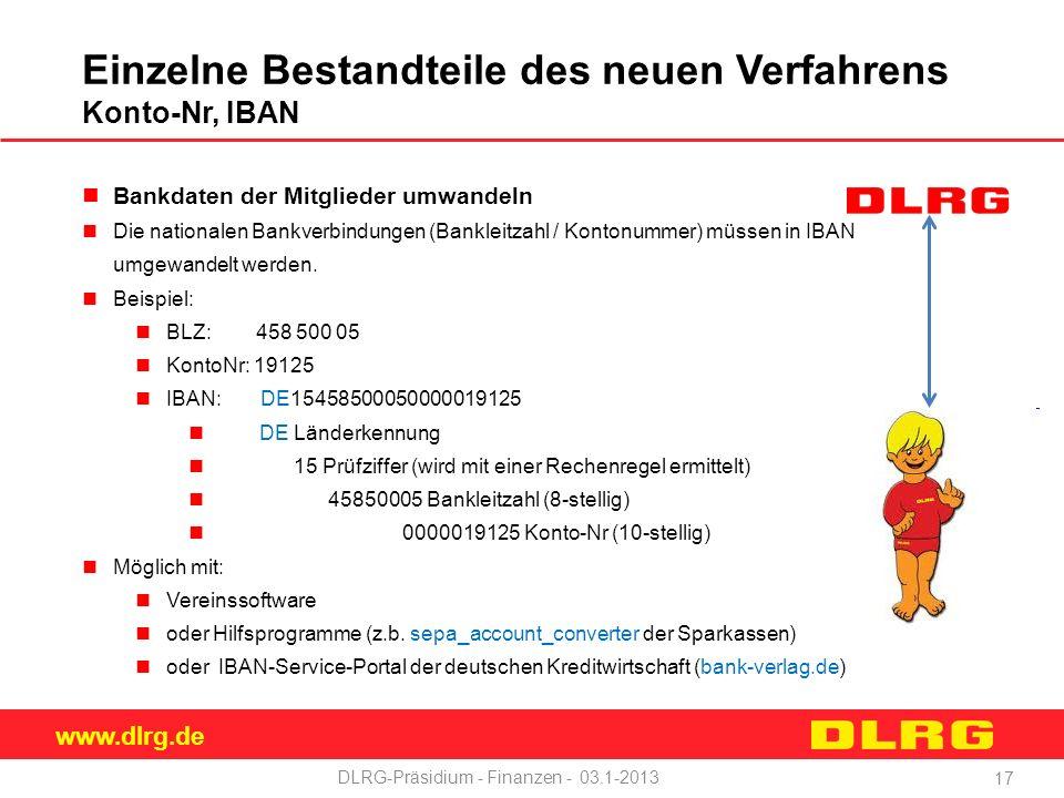 www.dlrg.de DLRG-Präsidium - Finanzen - 03.1-2013 Einzelne Bestandteile des neuen Verfahrens Konto-Nr, IBAN Bankdaten der Mitglieder umwandeln Die nationalen Bankverbindungen (Bankleitzahl / Kontonummer) müssen in IBAN umgewandelt werden.