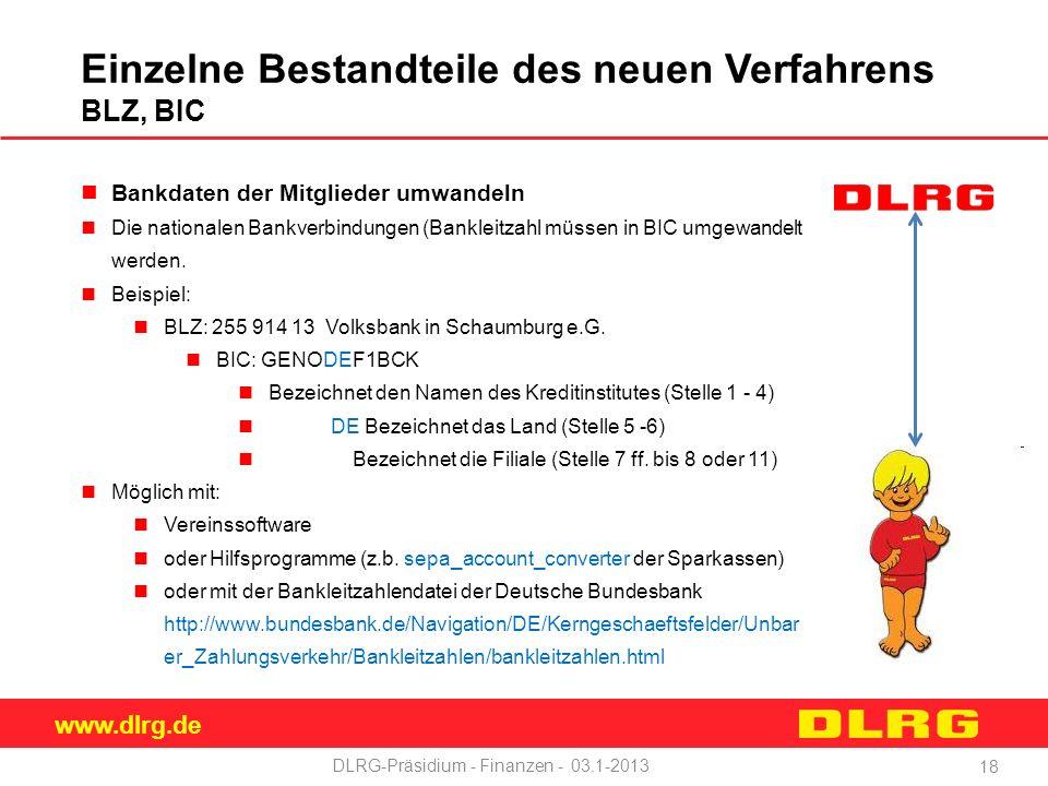 www.dlrg.de DLRG-Präsidium - Finanzen - 03.1-2013 Einzelne Bestandteile des neuen Verfahrens BLZ, BIC Bankdaten der Mitglieder umwandeln Die nationalen Bankverbindungen (Bankleitzahl müssen in BIC umgewandelt werden.