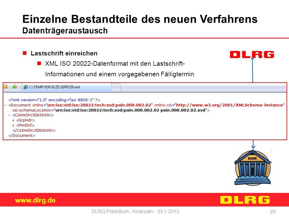 www.dlrg.de DLRG-Präsidium - Finanzen - 03.1-2013 Einzelne Bestandteile des neuen Verfahrens Datenträgeraustausch Lastschrift einreichen XML ISO 20022-Datenformat mit den Lastschrift- Informationen und einem vorgegebenen Fälligtermin 20