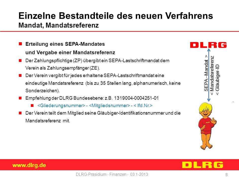 www.dlrg.de DLRG-Präsidium - Finanzen - 03.1-2013 Einzelne Bestandteile des neuen Verfahrens Mandat, Mandatsreferenz Erteilung eines SEPA-Mandates und Vergabe einer Mandatsreferenz Der Zahlungspflichtige (ZP) übergibt ein SEPA-Lastschriftmandat dem Verein als Zahlungsempfänger (ZE).