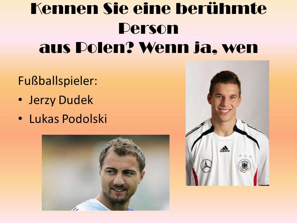 Kennen Sie eine berühmte Person aus Polen? Wenn ja, wen Fußballspieler: Jerzy Dudek Lukas Podolski