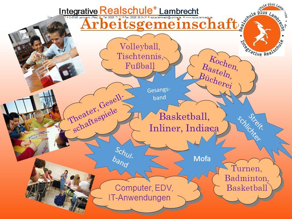 Integrative Realschule + Lambrecht Wiesenstra ß e 17 D-67466 Lambrecht (Pfalz) Tel: 06325 71 11 Fax: 06325 98 04 31 rsplus-lambrecht@t-online.de www.rsplus-lambrecht.de Arbeitsgemeinschaften Computer, EDV, IT-Anwendungen Volleyball, Tischtennis, Fußball Kochen, Basteln, Bücherei Theater, Gesell- schaftsspiele Turnen, Badminton, Basketball Basketball, Inliner, Indiaca Mofa Schul- band Gesangs- band Streit- schlichter