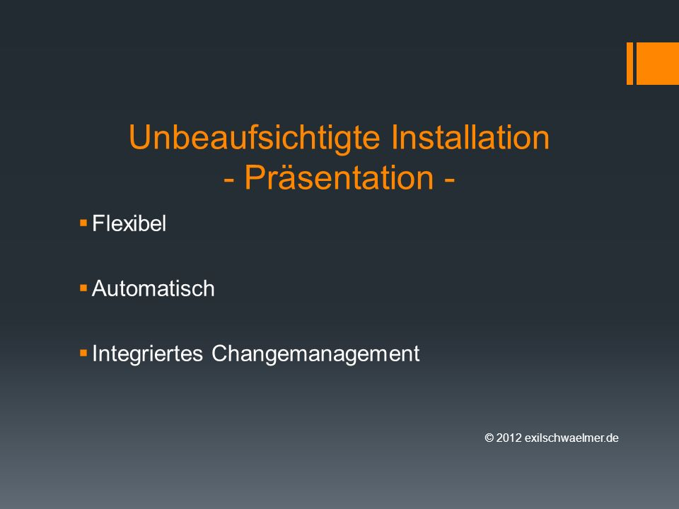 Unbeaufsichtigte Installation - Präsentation - Flexibel Automatisch Integriertes Changemanagement © 2012 exilschwaelmer.de