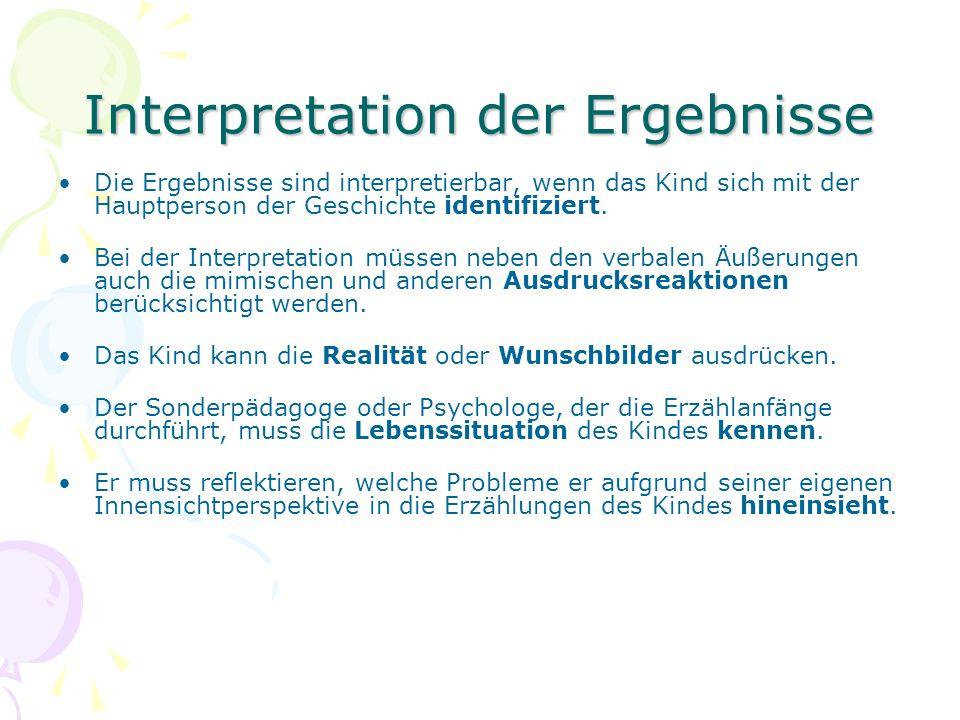 Interpretation der Ergebnisse Die Ergebnisse sind interpretierbar, wenn das Kind sich mit der Hauptperson der Geschichte identifiziert. Bei der Interp