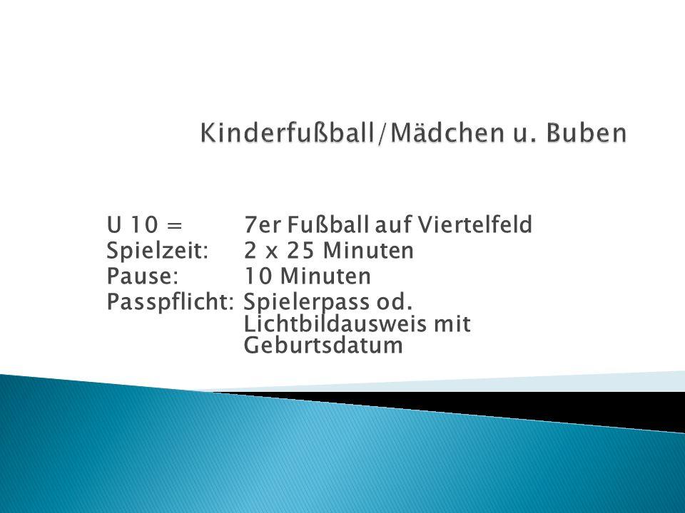 U 10 = 7er Fußball auf Viertelfeld Spielzeit:2 x 25 Minuten Pause:10 Minuten Passpflicht:Spielerpass od. Lichtbildausweis mit Geburtsdatum