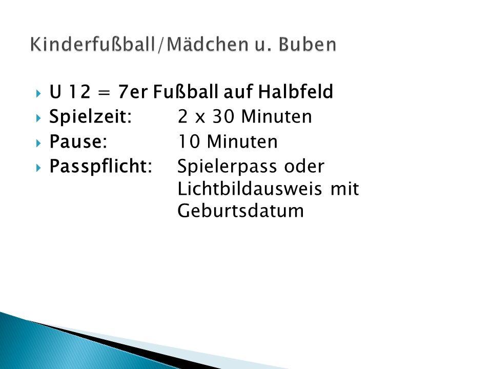 U 12 = 7er Fußball auf Halbfeld Spielzeit:2 x 30 Minuten Pause:10 Minuten Passpflicht:Spielerpass oder Lichtbildausweis mit Geburtsdatum