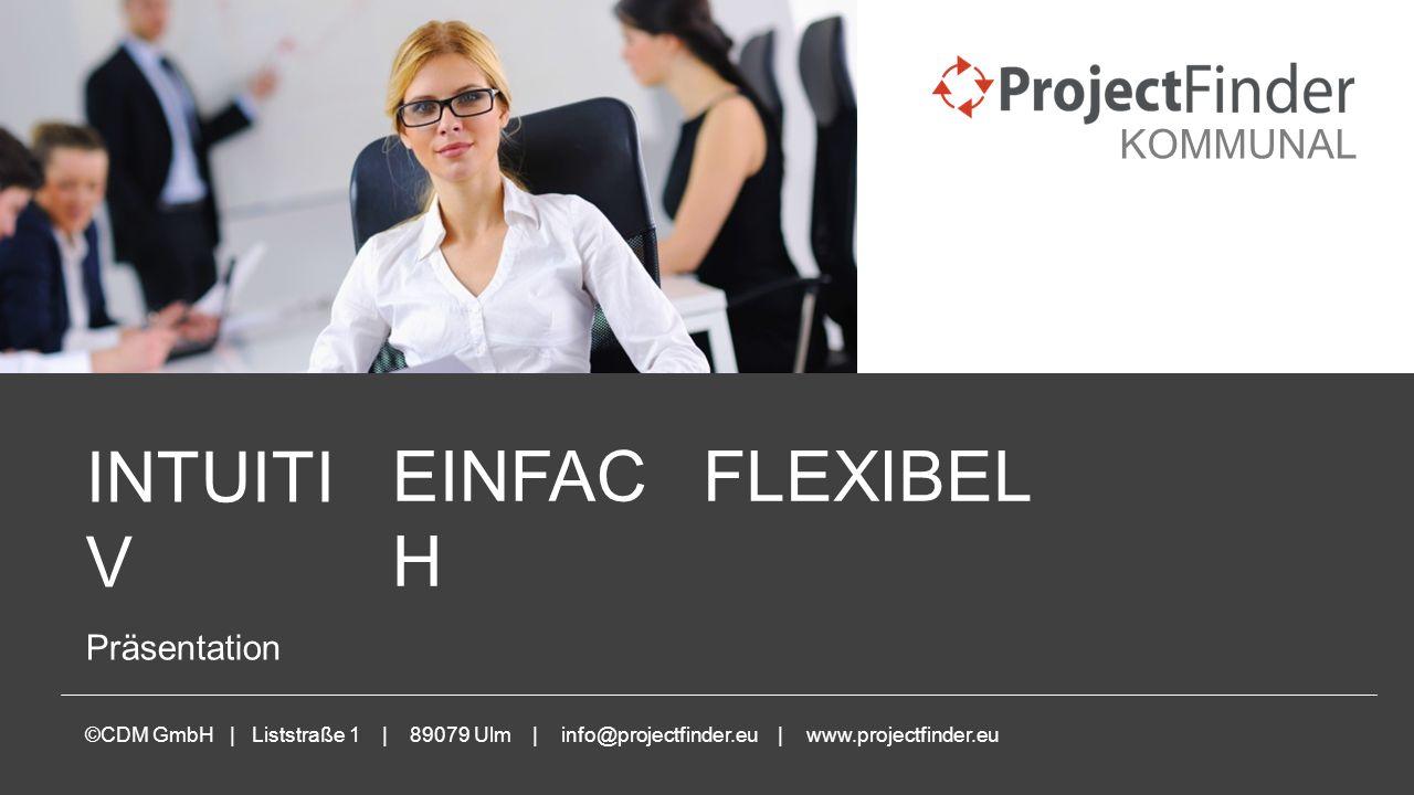 www.projectfinder.eu INTUITI V Präsentation ©CDM GmbH | Liststraße 1 | 89079 Ulm | info@projectfinder.eu | www.projectfinder.eu FLEXIBELEINFAC H KOMMUNAL