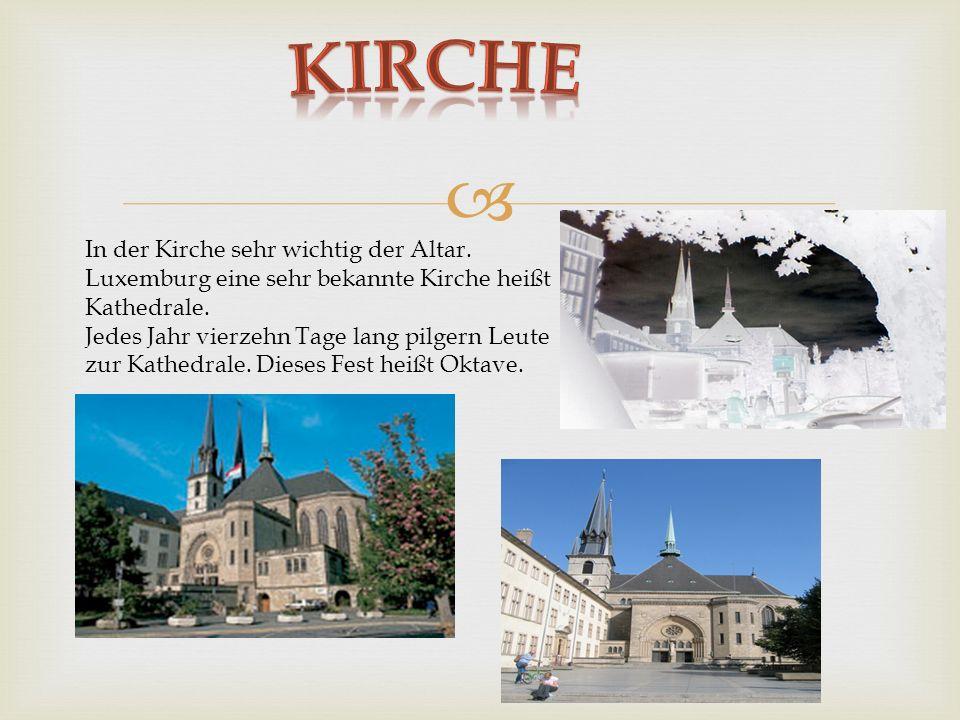 In der Kirche sehr wichtig der Altar. Luxemburg eine sehr bekannte Kirche heißt Kathedrale. Jedes Jahr vierzehn Tage lang pilgern Leute zur Kathedrale