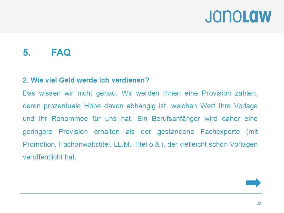 20 5. FAQ 2. Wie viel Geld werde ich verdienen? Das wissen wir nicht genau. Wir werden Ihnen eine Provision zahlen, deren prozentuale Höhe davon abhän