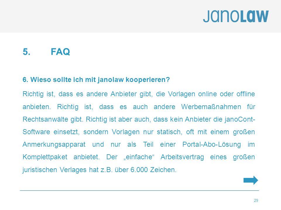 29 5.FAQ 6. Wieso sollte ich mit janolaw kooperieren? Richtig ist, dass es andere Anbieter gibt, die Vorlagen online oder offline anbieten. Richtig is