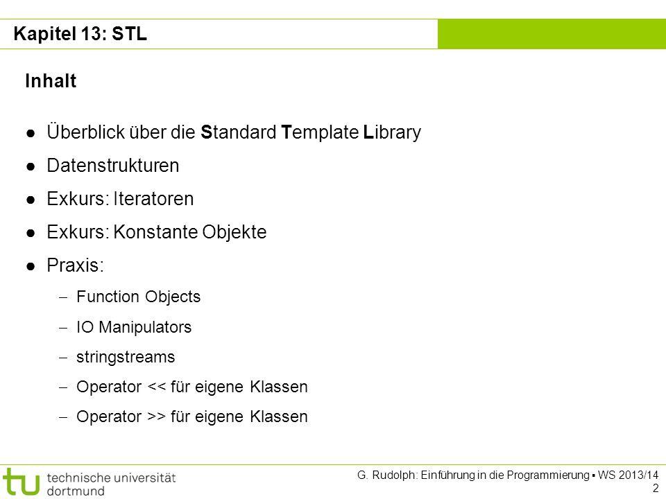 Kapitel 13 Überblick Standard Template Library Standard: Verbindlich für alle Compiler Template: Große Teile sind als Templates implementiert Besteht aus drei großen Teilen: Container / Datenstrukturen Input / Output Anderes: Algorithmen, Zufallszahlengenerator, etc Rückblick Wir haben bereits Teile der STL kennengelernt: Kapitel 2: Namensraum std & std::cout Kapitel 5: Funktionen der C Bibliothek Kapitel 9: Die Klassen std::string & std::fstream G.