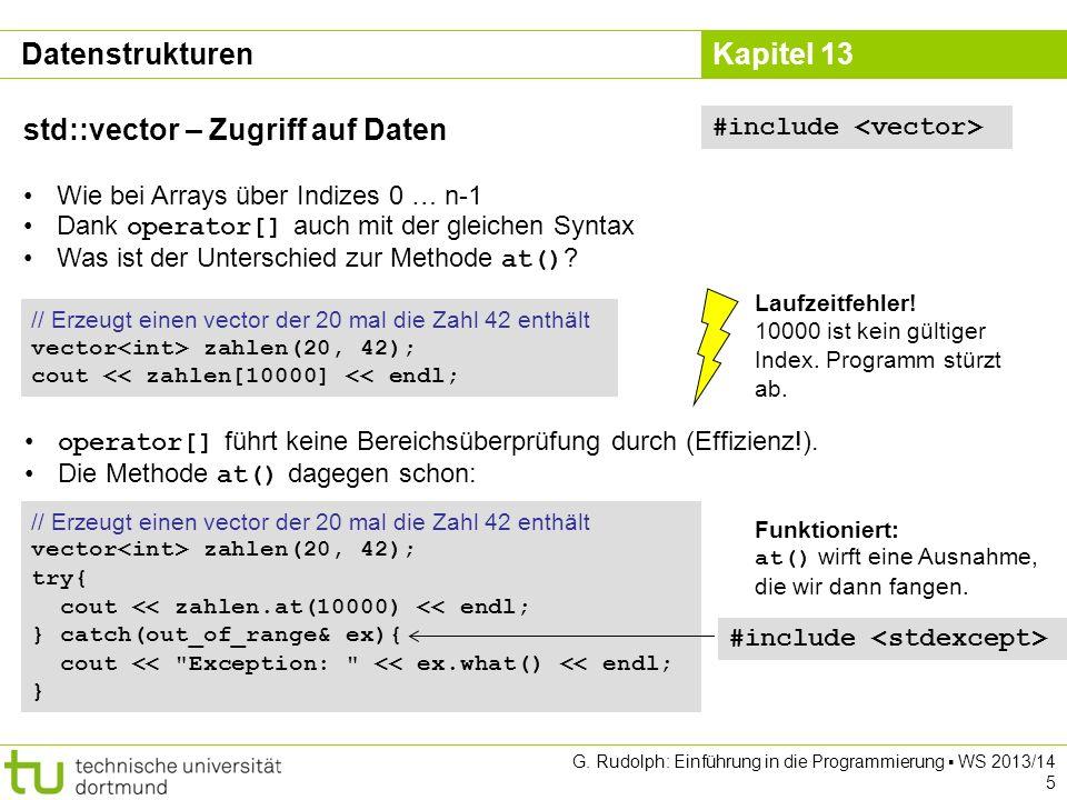 Kapitel 13 Dynamische Zeichenketten std::ostringstream Verhält sich wie Ausgabestrom cout Speichert die erzeugte Zeichenkette intern Besonders nützlich für GUI Programmierung (kommt demnächst) #include class Point2D{ // Rest der Klasse wie vorhin public: std::string toString() const; }; std::string Point2D::toString() const{ std::ostringstream result; result << Point2D[ << _x << , << _y << ] ; return result.str(); } Point2D p(-2.0, 3.9); cout << p.toString() << endl; guiWindow.setStatusbarText(p.toString()); // guiWindow = fiktives GUI G.