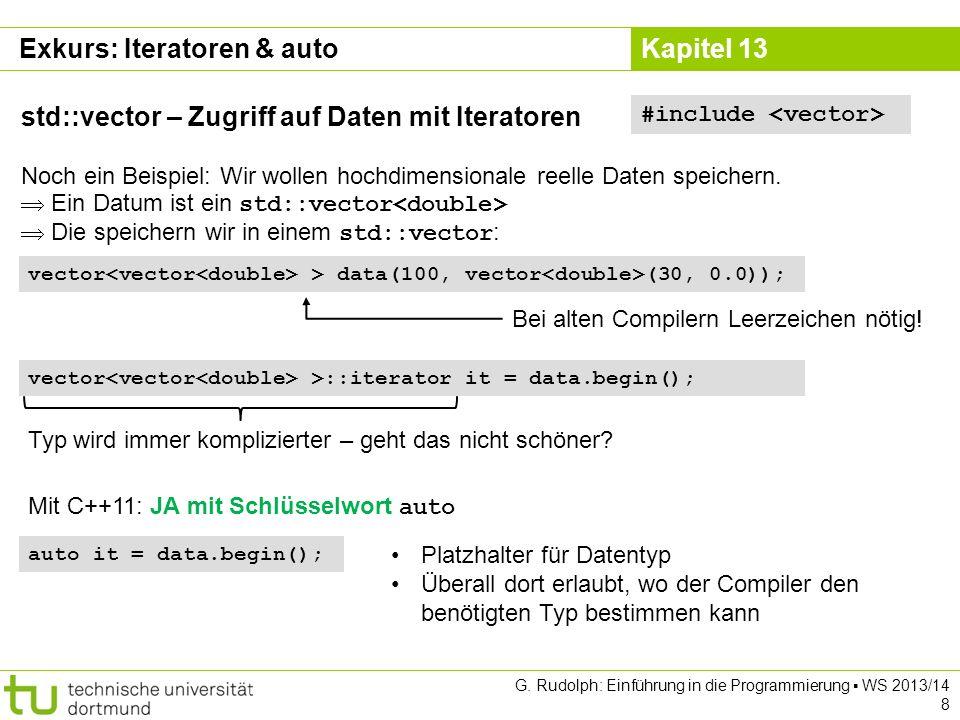 Kapitel 13 Datenstrukturen std::vector – Größe & Kapazität size() liefert die Anzahl der gespeicherten Elemente: #include for(int i=0; i < zahlen.size(); ++i){ cout << zahlen[i] <<, ; // Über alle Element iterieren } cout << endl; capacity() liefert den aktuell verfügbaren Speicherplatz: cout << Vector hat Platz für << zahlen.capacity() << Elemente << endl; Reicht der Speicherplatz nicht mehr, wird mehr Platz bereitgestellt und vorhandene Daten werden umkopiert (Teuer!) Wenn vorher bekannt ist, wie viel Speicherplatz gebraucht wird, kann man diesen direkt reservieren: vector zahlen(1024); // Platz für 1024 Elemente G.