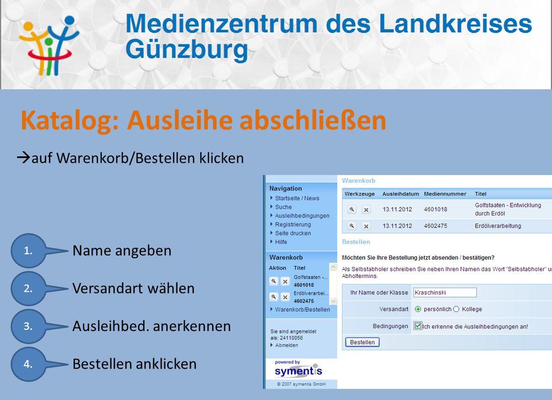 Katalog: Ausleihe abschließen auf Warenkorb/Bestellen klicken 1. Name angeben 2. Versandart wählen 3. Ausleihbed. anerkennen 4. Bestellen anklicken