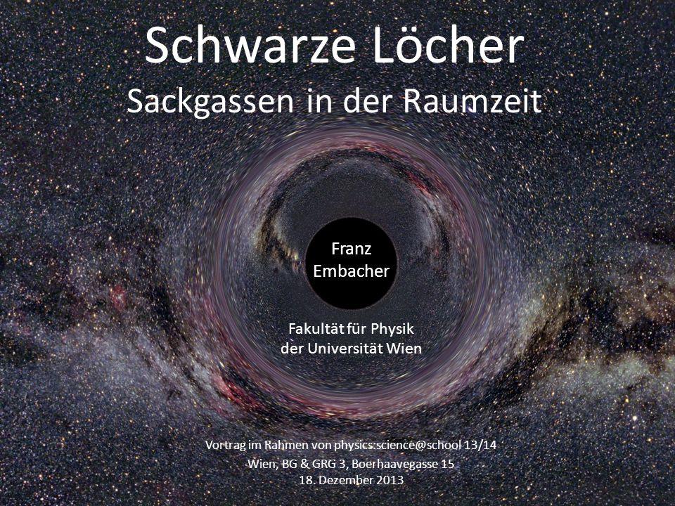 Schwarze Löcher Sackgassen in der Raumzeit Franz Embacher Fakultät für Physik der Universität Wien Vortrag im Rahmen von physics:science@school 13/14