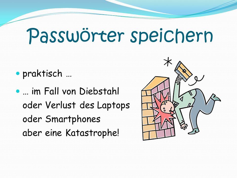 Passwörter speichern praktisch … … im Fall von Diebstahl oder Verlust des Laptops oder Smartphones aber eine Katastrophe!