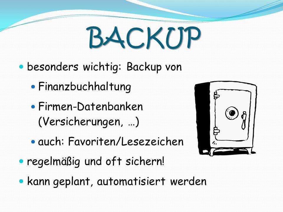 BACKUP besonders wichtig: Backup von Finanzbuchhaltung Firmen-Datenbanken (Versicherungen, …) auch: Favoriten/Lesezeichen regelmäßig und oft sichern!