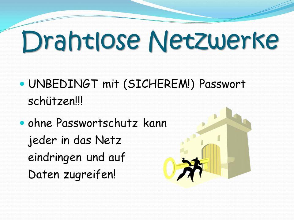 Drahtlose Netzwerke UNBEDINGT mit (SICHEREM!) Passwort schützen!!! ohne Passwortschutz kann jeder in das Netz eindringen und auf Daten zugreifen!