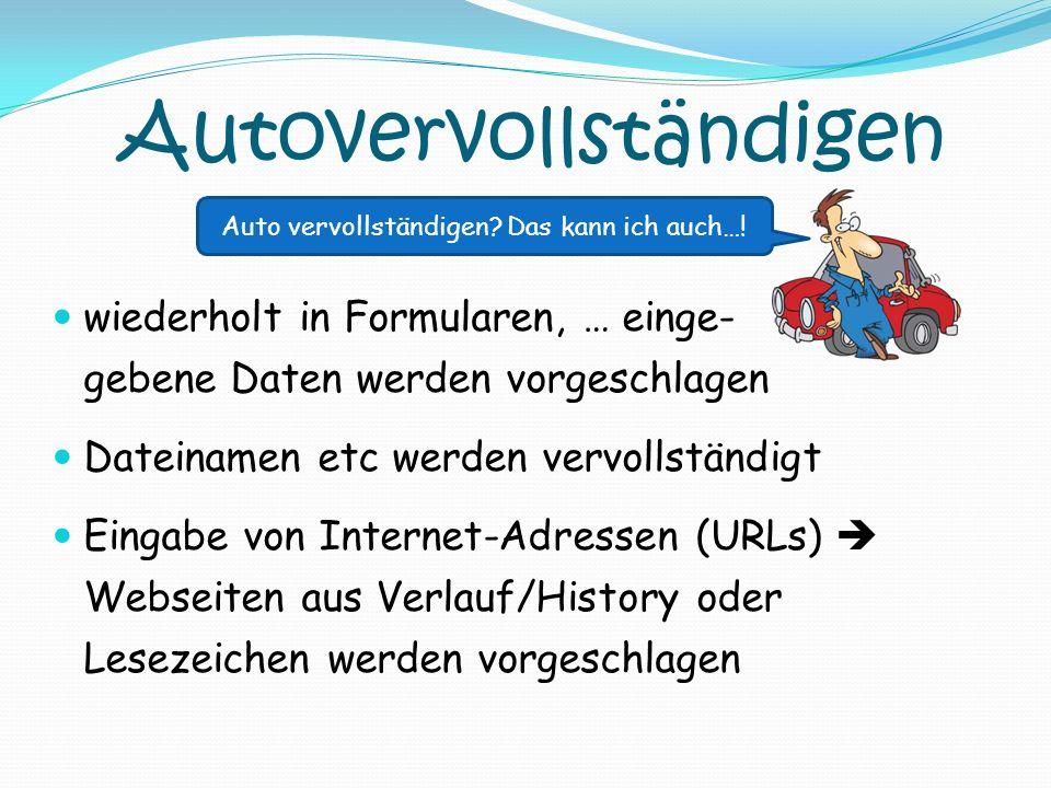 Autovervollständigen wiederholt in Formularen, … einge- gebene Daten werden vorgeschlagen Dateinamen etc werden vervollständigt Eingabe von Internet-A