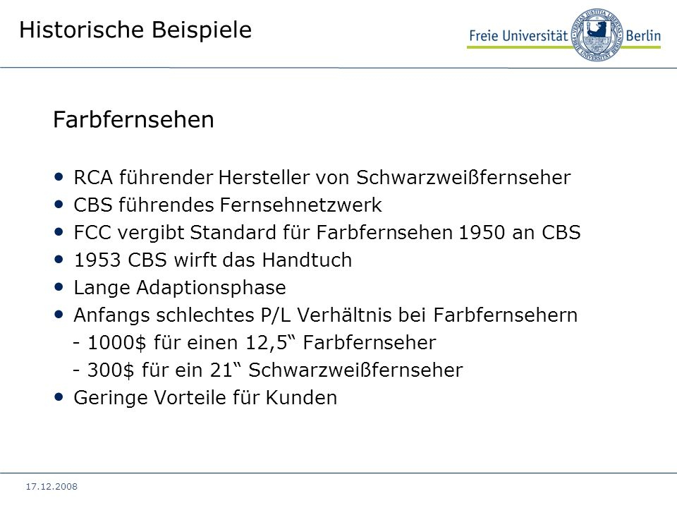 17.12.2008 Historische Beispiele Farbfernsehen RCA führender Hersteller von Schwarzweißfernseher CBS führendes Fernsehnetzwerk FCC vergibt Standard fü