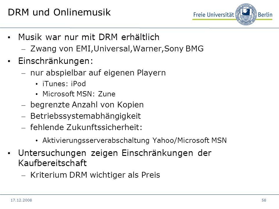 17.12.200858 DRM und Onlinemusik Musik war nur mit DRM erhältlich – Zwang von EMI,Universal,Warner,Sony BMG Einschränkungen: – nur abspielbar auf eige
