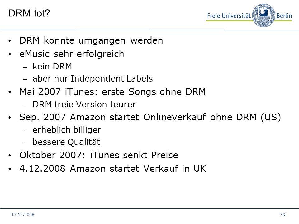 17.12.200859 DRM tot? DRM konnte umgangen werden eMusic sehr erfolgreich – kein DRM – aber nur Independent Labels Mai 2007 iTunes: erste Songs ohne DR