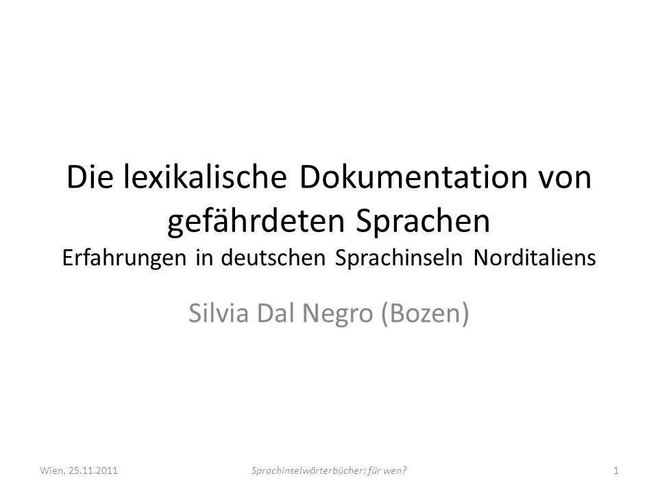 Die lexikalische Dokumentation von gefährdeten Sprachen Erfahrungen in deutschen Sprachinseln Norditaliens Silvia Dal Negro (Bozen) Wien, 25.11.2011Sprachinselwörterbücher: für wen 1