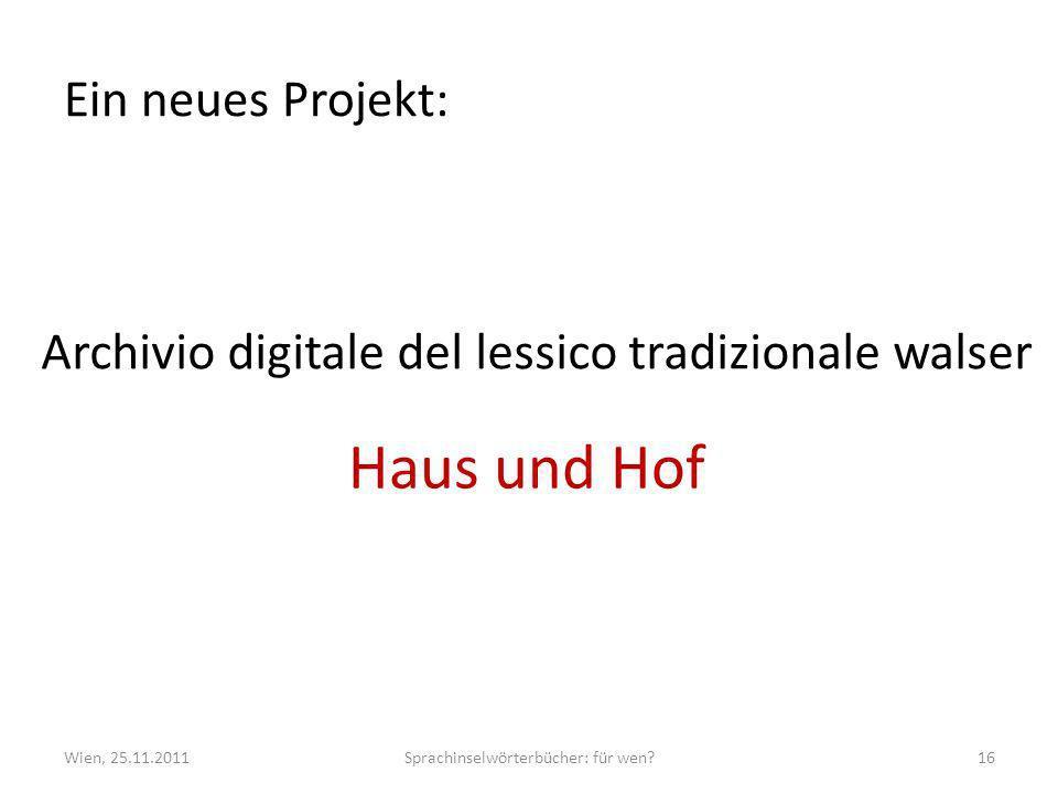 Ein neues Projekt: Wien, 25.11.2011Sprachinselwörterbücher: für wen?16 Archivio digitale del lessico tradizionale walser Haus und Hof