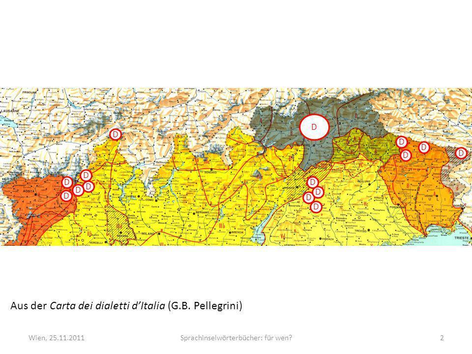 Wien, 25.11.2011Sprachinselwörterbücher: für wen?2 Aus der Carta dei dialetti dItalia (G.B. Pellegrini) D D D D D D D D D D D D D D D