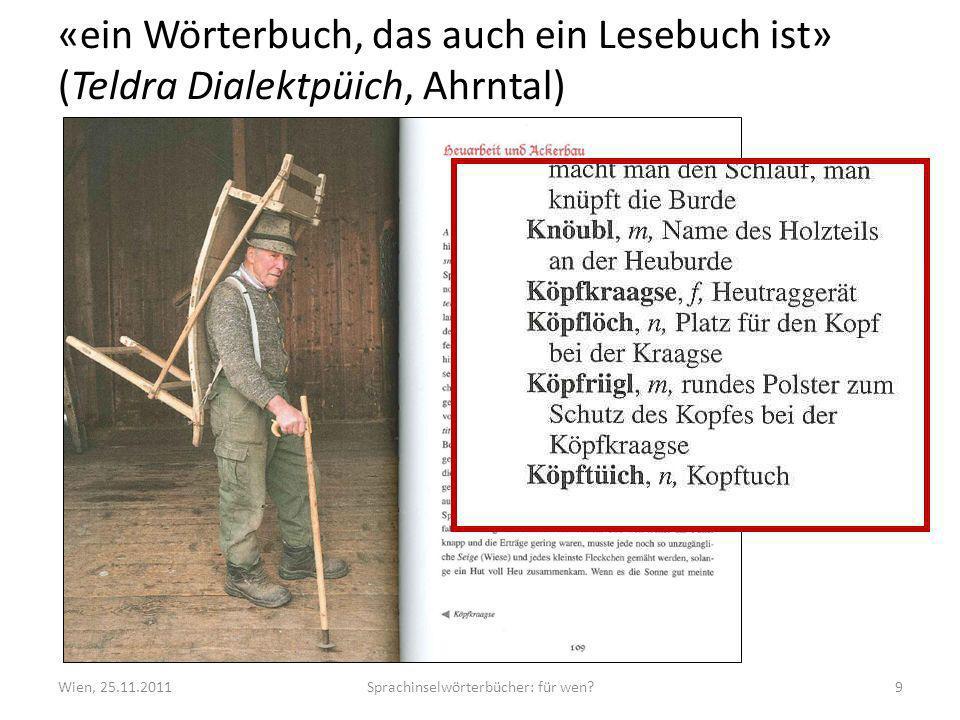 «ein Wörterbuch, das auch ein Lesebuch ist» (Teldra Dialektpüich, Ahrntal) Wien, 25.11.2011Sprachinselwörterbücher: für wen?9