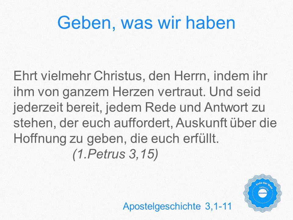Geben, was wir haben Apostelgeschichte 3,1-11 Ehrt vielmehr Christus, den Herrn, indem ihr ihm von ganzem Herzen vertraut. Und seid jederzeit bereit,