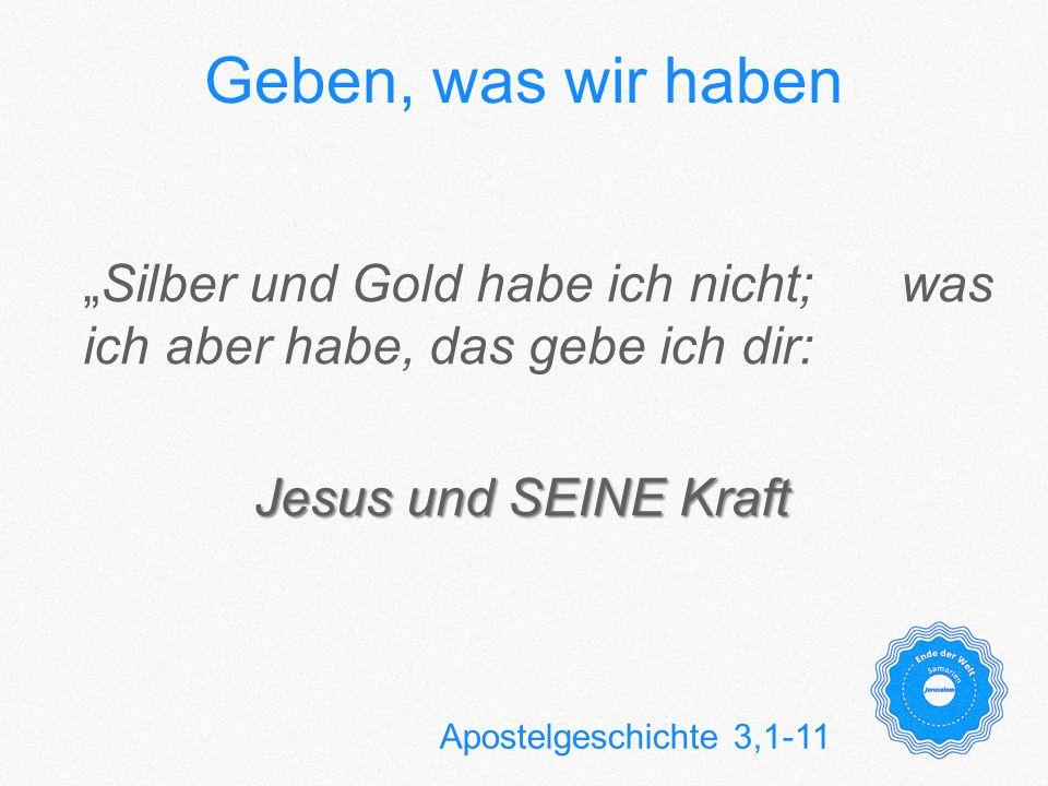 Geben, was wir haben Silber und Gold habe ich nicht; was ich aber habe, das gebe ich dir: Jesus und SEINE Kraft Apostelgeschichte 3,1-11